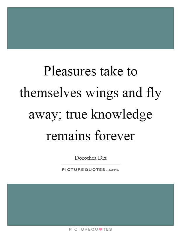 Pleasures take to themselves wings and fly away; true knowledge remains forever Picture Quote #1