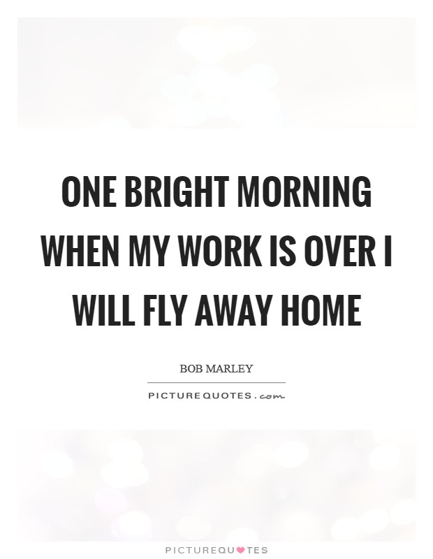 One Bright Morning When My Work Is Over I Will Fly Away