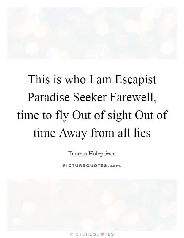 This is who I am Escapist Paradise Seeker Farewell, time to fly Out of sight Out of time Away from all lies Picture Quote #1