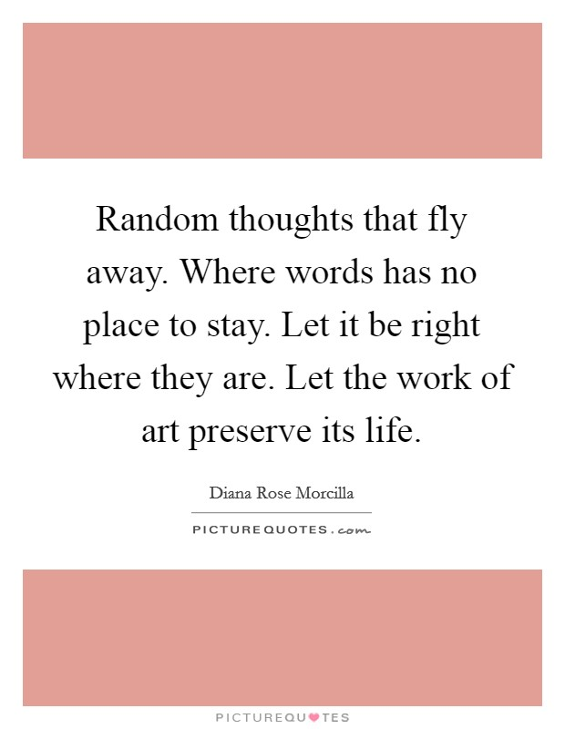 Random thoughts that fly away. Where words has no place to stay. Let it be right where they are. Let the work of art preserve its life Picture Quote #1