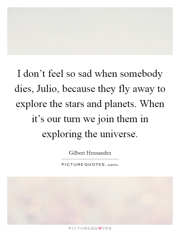 I don't feel so sad when somebody dies, Julio, because they fly away to explore the stars and planets. When it's our turn we join them in exploring the universe Picture Quote #1