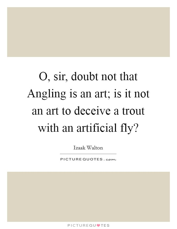 O, sir, doubt not that Angling is an art; is it not an art to deceive a trout with an artificial fly? Picture Quote #1