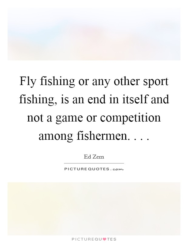 Fly fishing or any other sport fishing, is an end in itself and not a game or competition among fishermen. . .  Picture Quote #1