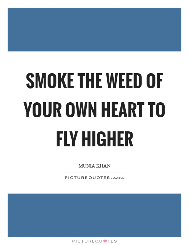 Smoke the weed of your own heart to fly higher Picture Quote #1