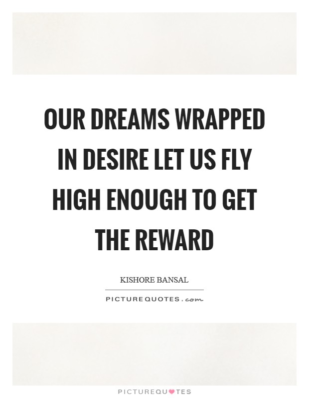 Our dreams wrapped in desire let us fly high enough to get the reward Picture Quote #1