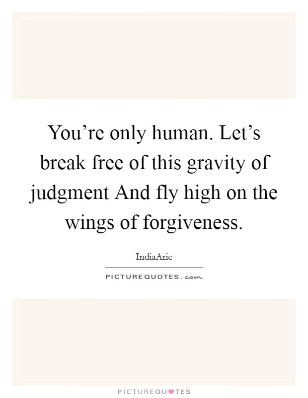 You're only human. Let's break free of this gravity of judgment And fly high on the wings of forgiveness Picture Quote #1