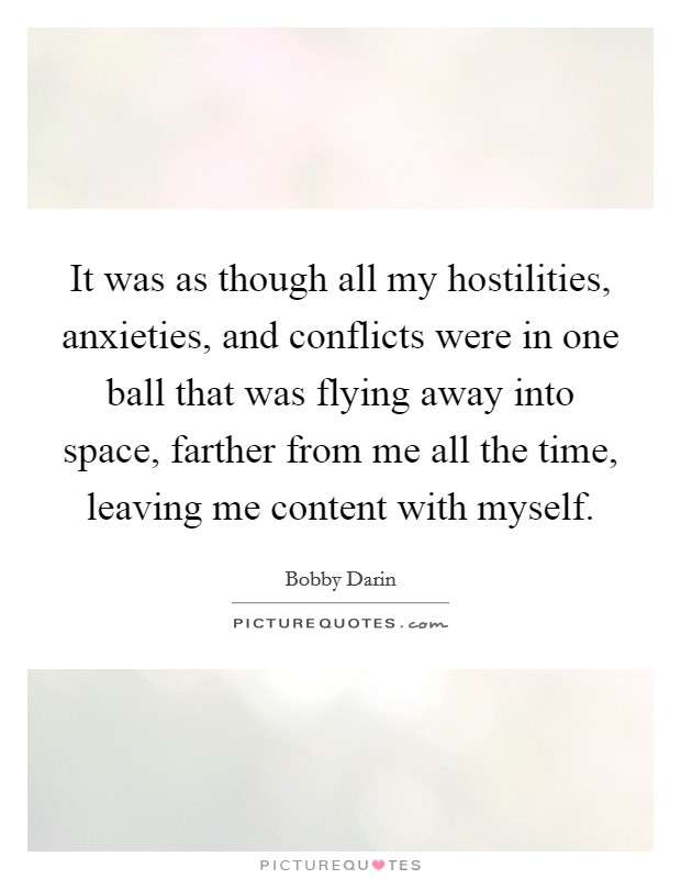 It was as though all my hostilities, anxieties, and conflicts were in one ball that was flying away into space, farther from me all the time, leaving me content with myself Picture Quote #1