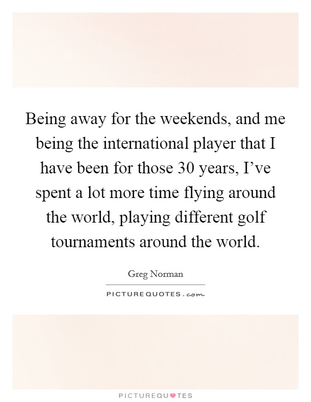 Being away for the weekends, and me being the international player that I have been for those 30 years, I've spent a lot more time flying around the world, playing different golf tournaments around the world Picture Quote #1