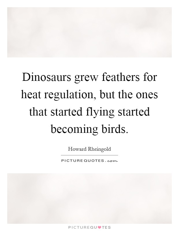 Dinosaurs grew feathers for heat regulation, but the ones that started flying started becoming birds Picture Quote #1