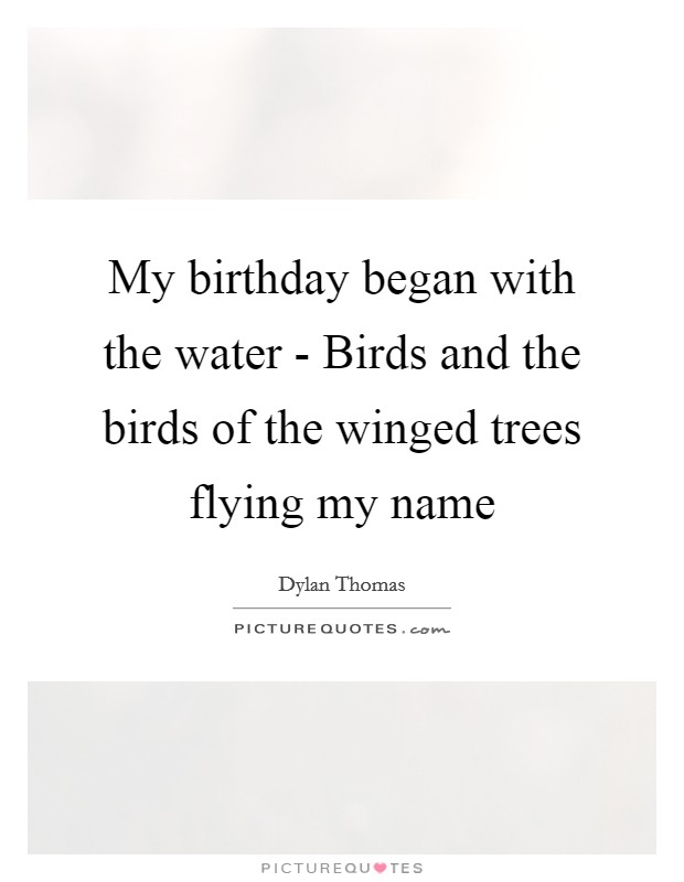 My birthday began with the water - Birds and the birds of the winged trees flying my name Picture Quote #1