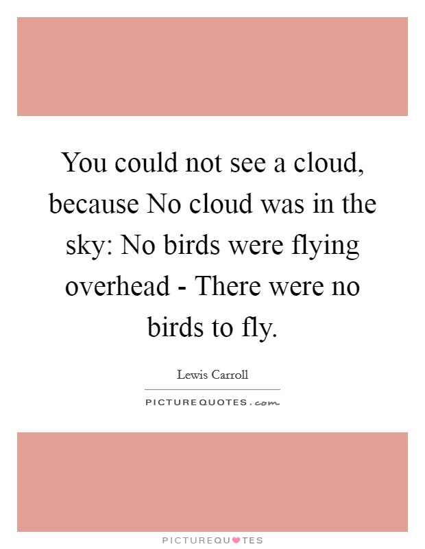 You could not see a cloud, because No cloud was in the sky: No birds were flying overhead - There were no birds to fly Picture Quote #1