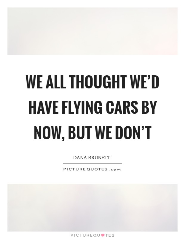 We all thought we'd have flying cars by now, but we don't Picture Quote #1