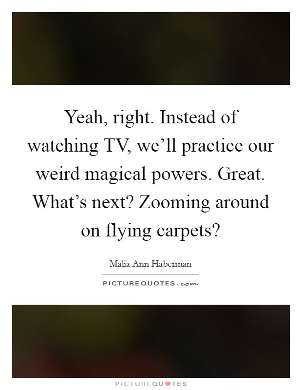 Yeah, right. Instead of watching TV, we'll practice our weird magical powers. Great. What's next? Zooming around on flying carpets? Picture Quote #1