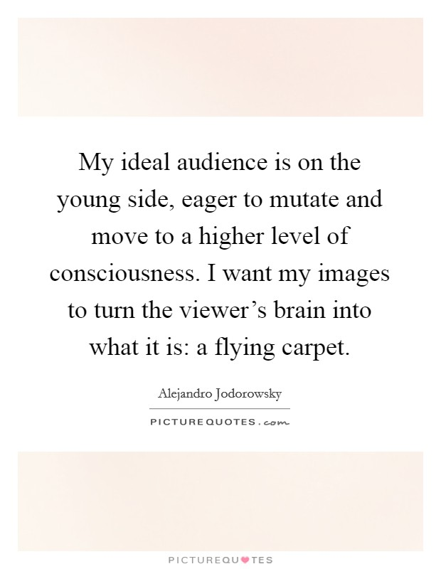 My ideal audience is on the young side, eager to mutate and move to a higher level of consciousness. I want my images to turn the viewer's brain into what it is: a flying carpet Picture Quote #1