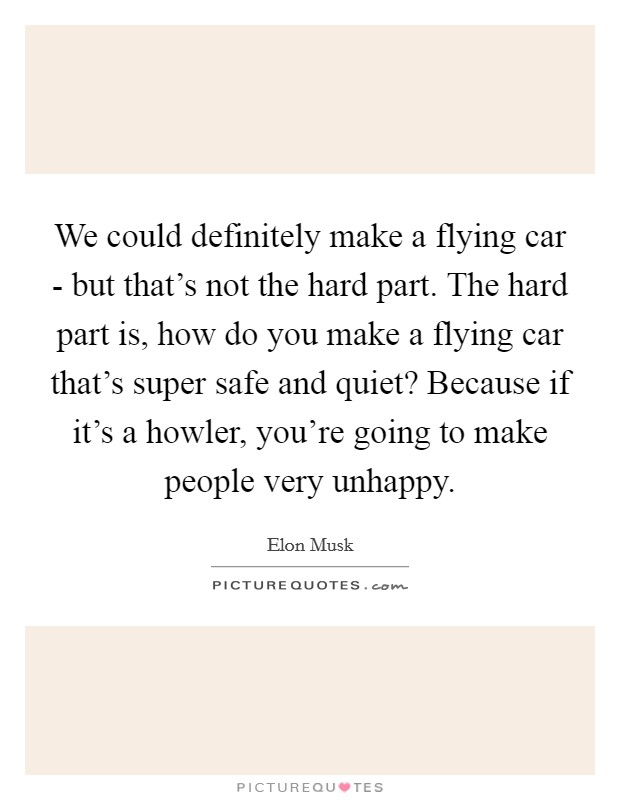 We could definitely make a flying car - but that's not the hard part. The hard part is, how do you make a flying car that's super safe and quiet? Because if it's a howler, you're going to make people very unhappy Picture Quote #1
