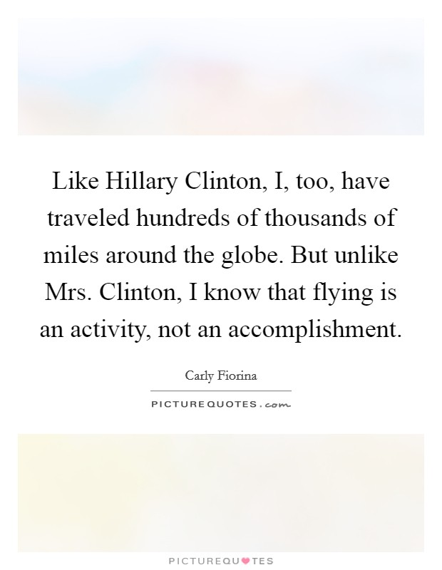 Like Hillary Clinton, I, too, have traveled hundreds of thousands of miles around the globe. But unlike Mrs. Clinton, I know that flying is an activity, not an accomplishment Picture Quote #1