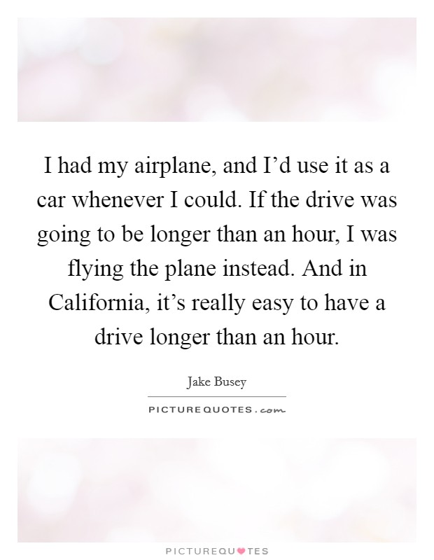 I had my airplane, and I'd use it as a car whenever I could. If the drive was going to be longer than an hour, I was flying the plane instead. And in California, it's really easy to have a drive longer than an hour Picture Quote #1