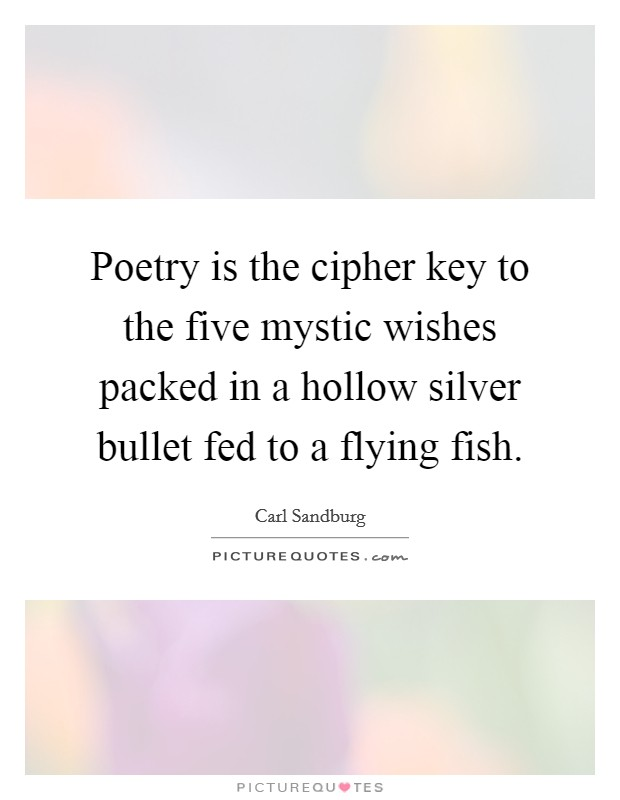 Poetry is the cipher key to the five mystic wishes packed in a hollow silver bullet fed to a flying fish Picture Quote #1