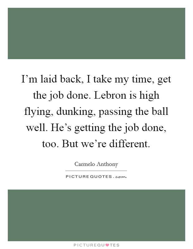 I'm laid back, I take my time, get the job done. Lebron is high flying, dunking, passing the ball well. He's getting the job done, too. But we're different Picture Quote #1