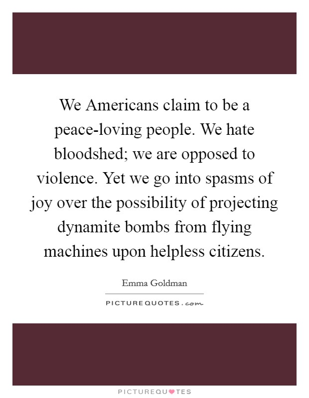 We Americans claim to be a peace-loving people. We hate bloodshed; we are opposed to violence. Yet we go into spasms of joy over the possibility of projecting dynamite bombs from flying machines upon helpless citizens Picture Quote #1
