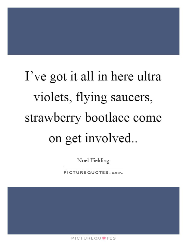 I've got it all in here ultra violets, flying saucers, strawberry bootlace come on get involved Picture Quote #1