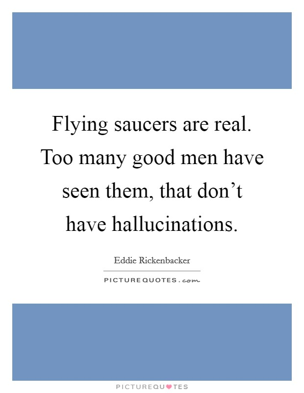 Flying saucers are real. Too many good men have seen them, that don't have hallucinations. Picture Quote #1