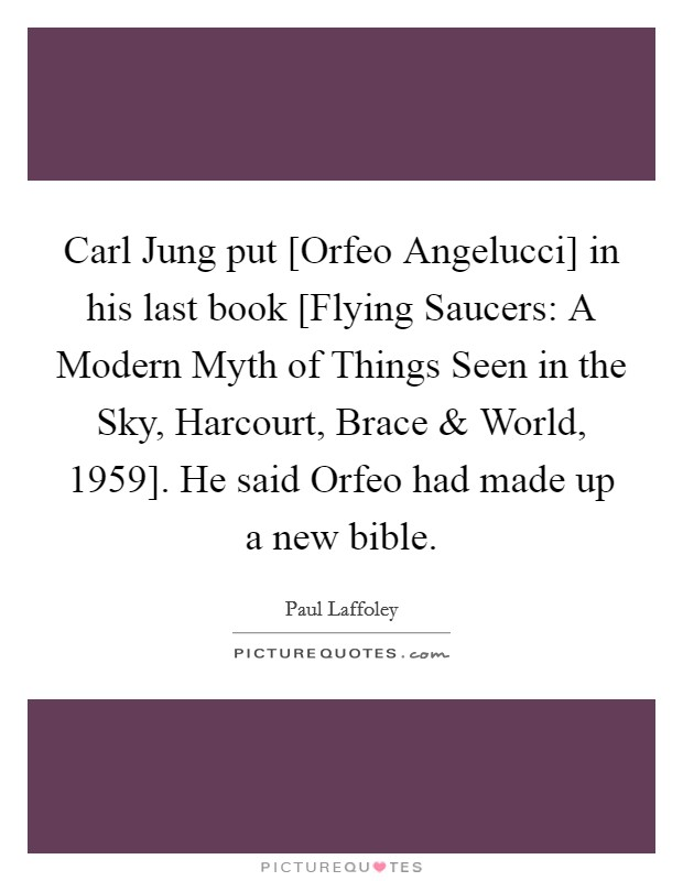 Carl Jung put [Orfeo Angelucci] in his last book [Flying Saucers: A Modern Myth of Things Seen in the Sky, Harcourt, Brace and World, 1959]. He said Orfeo had made up a new bible Picture Quote #1