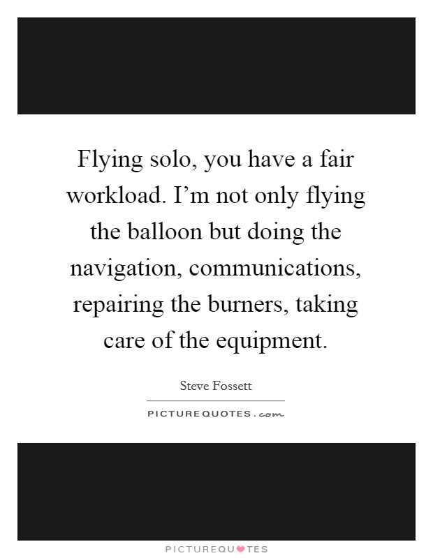 Flying solo, you have a fair workload. I'm not only flying the balloon but doing the navigation, communications, repairing the burners, taking care of the equipment Picture Quote #1