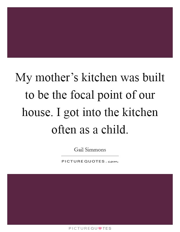 My mother's kitchen was built to be the focal point of our house. I got into the kitchen often as a child Picture Quote #1