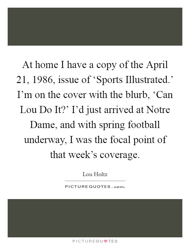 At home I have a copy of the April 21, 1986, issue of 'Sports Illustrated.' I'm on the cover with the blurb, 'Can Lou Do It?' I'd just arrived at Notre Dame, and with spring football underway, I was the focal point of that week's coverage Picture Quote #1