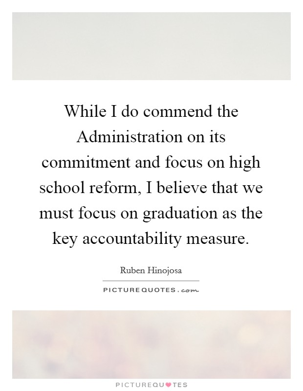 While I do commend the Administration on its commitment and focus on high school reform, I believe that we must focus on graduation as the key accountability measure Picture Quote #1