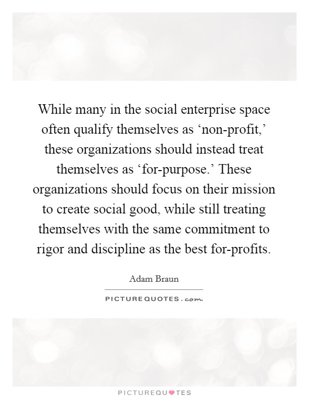 While many in the social enterprise space often qualify themselves as 'non-profit,' these organizations should instead treat themselves as 'for-purpose.' These organizations should focus on their mission to create social good, while still treating themselves with the same commitment to rigor and discipline as the best for-profits Picture Quote #1