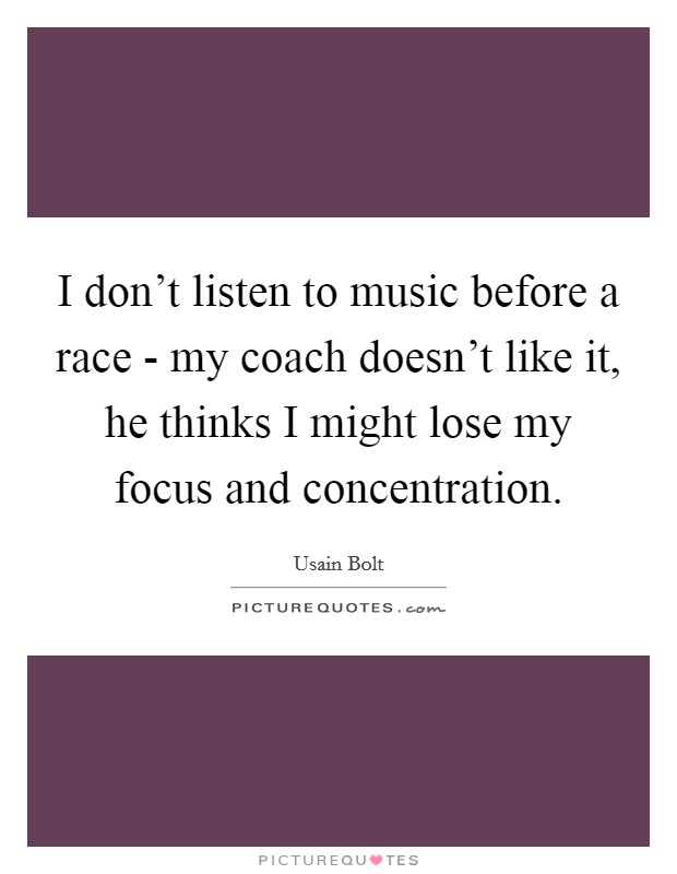 I don't listen to music before a race - my coach doesn't like it, he thinks I might lose my focus and concentration Picture Quote #1