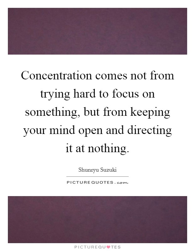 Concentration comes not from trying hard to focus on something, but from keeping your mind open and directing it at nothing Picture Quote #1
