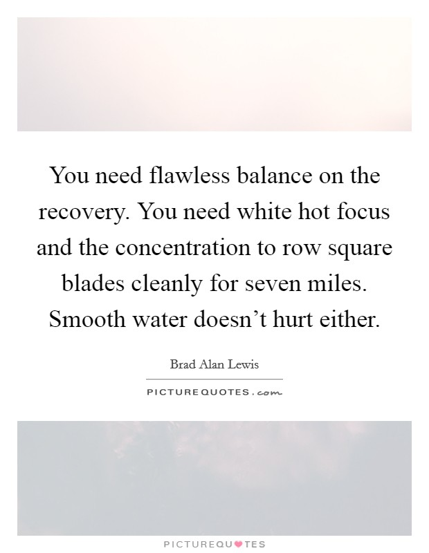 You need flawless balance on the recovery. You need white hot focus and the concentration to row square blades cleanly for seven miles. Smooth water doesn't hurt either Picture Quote #1
