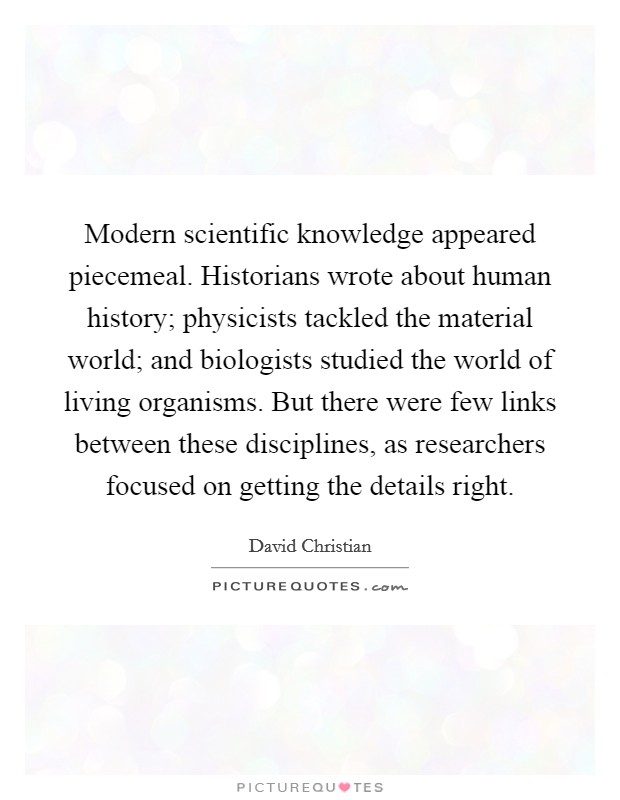 Modern scientific knowledge appeared piecemeal. Historians wrote about human history; physicists tackled the material world; and biologists studied the world of living organisms. But there were few links between these disciplines, as researchers focused on getting the details right Picture Quote #1