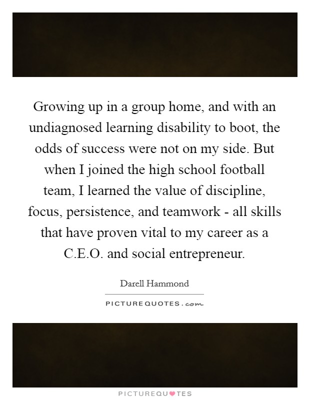 Growing up in a group home, and with an undiagnosed learning disability to boot, the odds of success were not on my side. But when I joined the high school football team, I learned the value of discipline, focus, persistence, and teamwork - all skills that have proven vital to my career as a C.E.O. and social entrepreneur Picture Quote #1