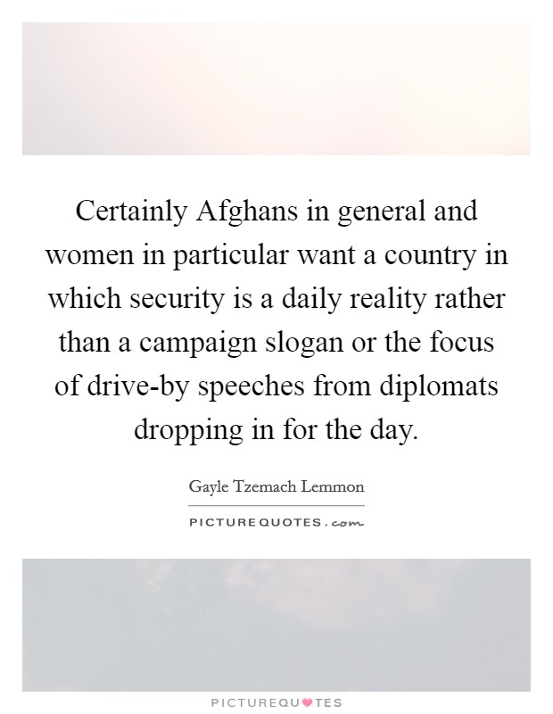 Certainly Afghans in general and women in particular want a country in which security is a daily reality rather than a campaign slogan or the focus of drive-by speeches from diplomats dropping in for the day Picture Quote #1