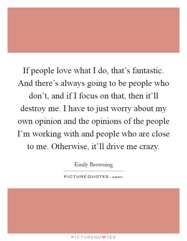 If people love what I do, that's fantastic. And there's always going to be people who don't, and if I focus on that, then it'll destroy me. I have to just worry about my own opinion and the opinions of the people I'm working with and people who are close to me. Otherwise, it'll drive me crazy. Picture Quote #1