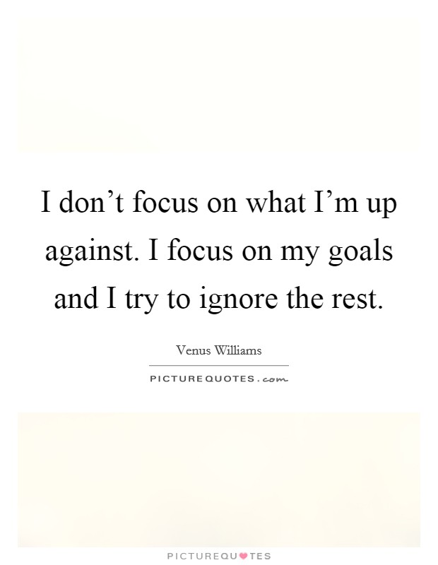 I don't focus on what I'm up against. I focus on my goals and I try to ignore the rest. Picture Quote #1