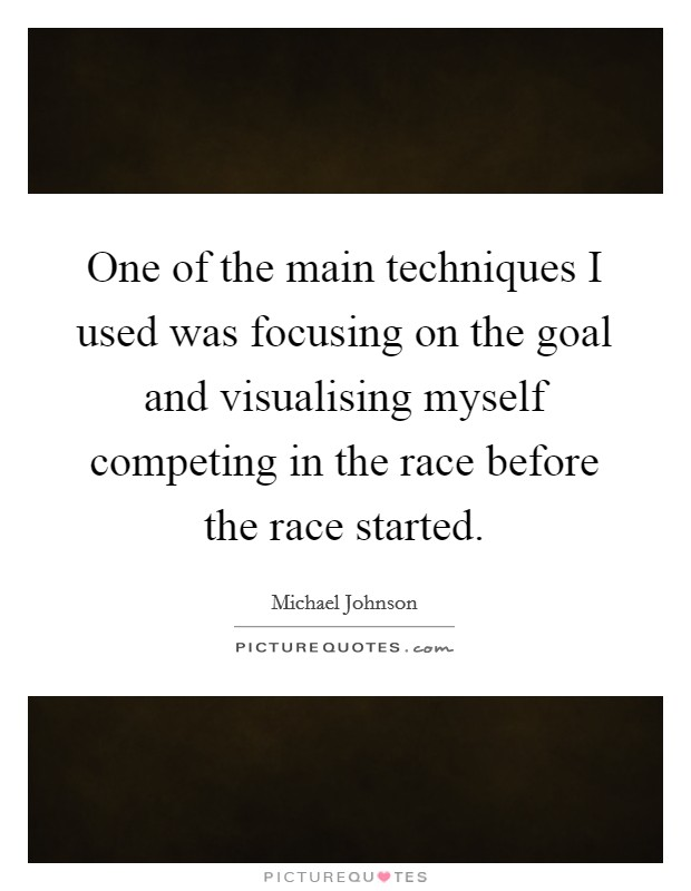 One of the main techniques I used was focusing on the goal and visualising myself competing in the race before the race started Picture Quote #1