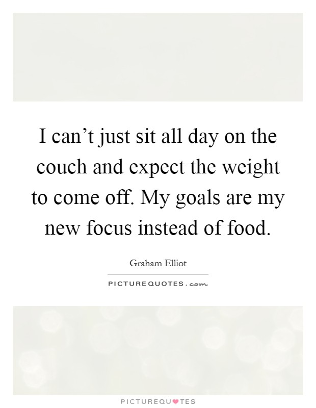 I can't just sit all day on the couch and expect the weight to come off. My goals are my new focus instead of food Picture Quote #1