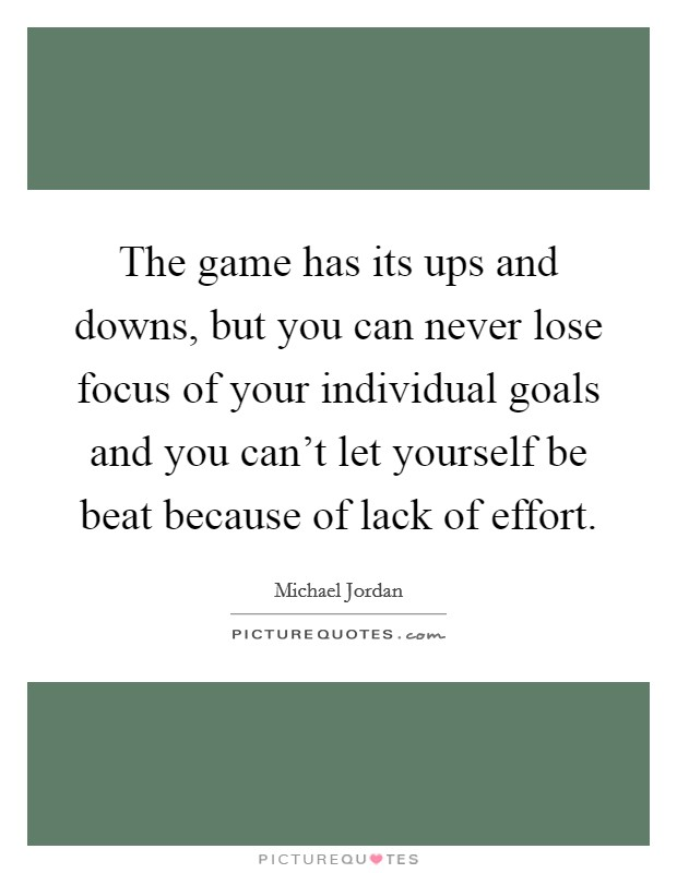 The game has its ups and downs, but you can never lose focus of your individual goals and you can't let yourself be beat because of lack of effort Picture Quote #1