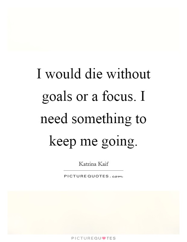 I would die without goals or a focus. I need something to keep me going Picture Quote #1