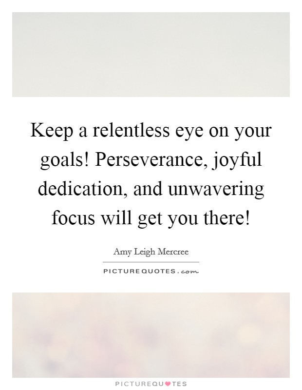 Keep a relentless eye on your goals! Perseverance, joyful dedication, and unwavering focus will get you there! Picture Quote #1