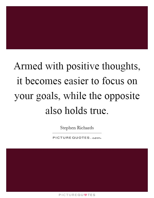 Armed with positive thoughts, it becomes easier to focus on your goals, while the opposite also holds true Picture Quote #1