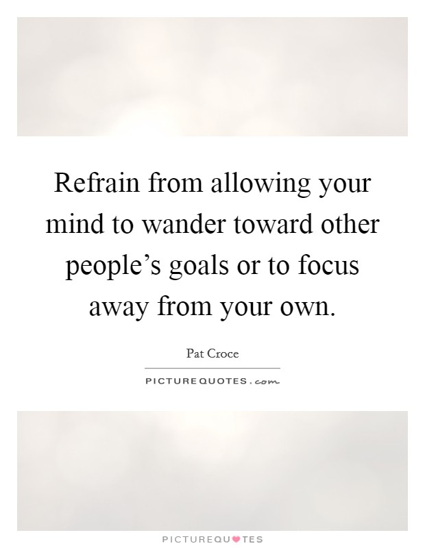 Refrain from allowing your mind to wander toward other people's goals or to focus away from your own Picture Quote #1