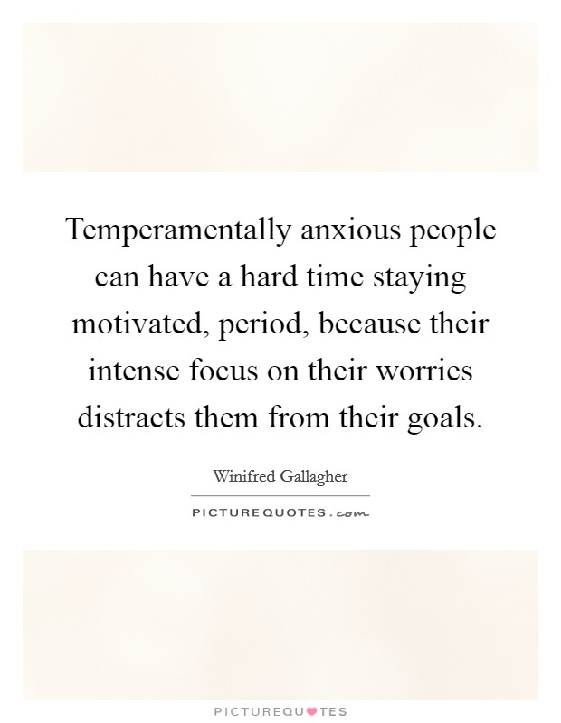 Temperamentally anxious people can have a hard time staying motivated, period, because their intense focus on their worries distracts them from their goals Picture Quote #1