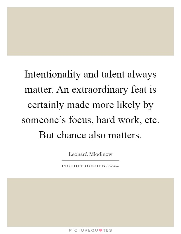 Intentionality and talent always matter. An extraordinary feat is certainly made more likely by someone's focus, hard work, etc. But chance also matters Picture Quote #1