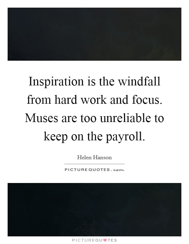Inspiration is the windfall from hard work and focus. Muses are too unreliable to keep on the payroll Picture Quote #1